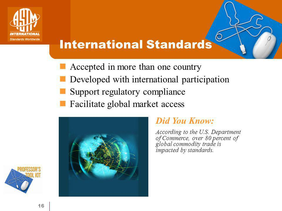 16 International Standards Accepted in more than one country Developed with international participation Support regulatory compliance Facilitate global market access Did You Know: According to the U.S.