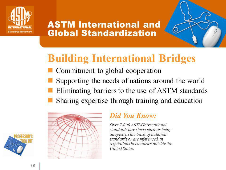 19 ASTM International and Global Standardization Building International Bridges Commitment to global cooperation Supporting the needs of nations around the world Eliminating barriers to the use of ASTM standards Sharing expertise through training and education Did You Know: Over 7,000 ASTM International standards have been cited as being adopted as the basis of national standards or are referenced in regulations in countries outside the United States.