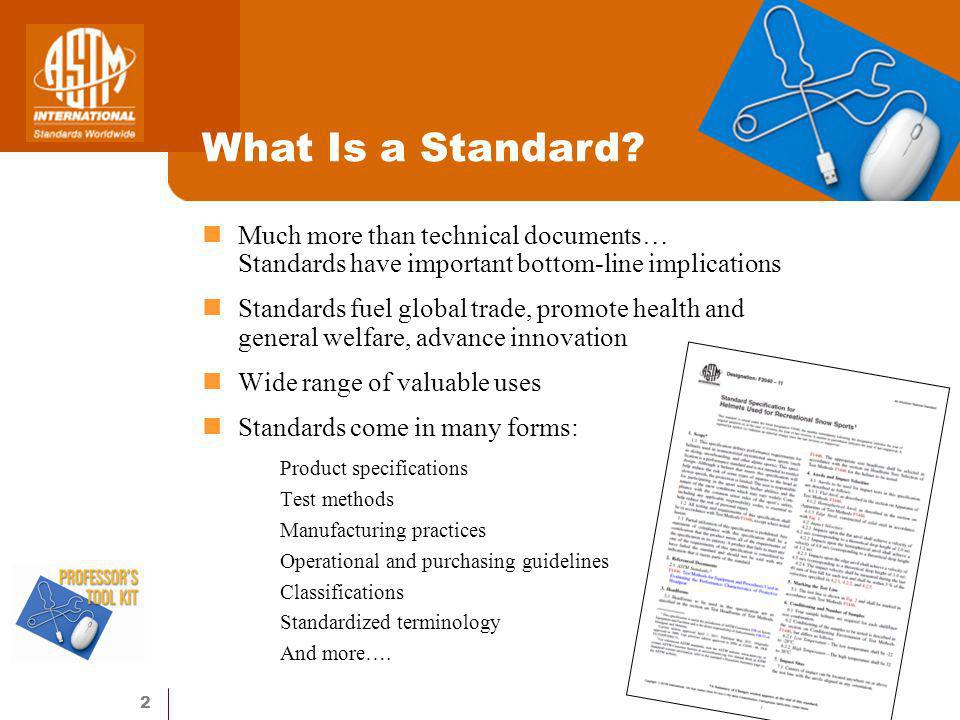 2 Much more than technical documents… Standards have important bottom-line implications Standards fuel global trade, promote health and general welfare, advance innovation Wide range of valuable uses Standards come in many forms: Product specifications Test methods Manufacturing practices Operational and purchasing guidelines Classifications Standardized terminology And more….