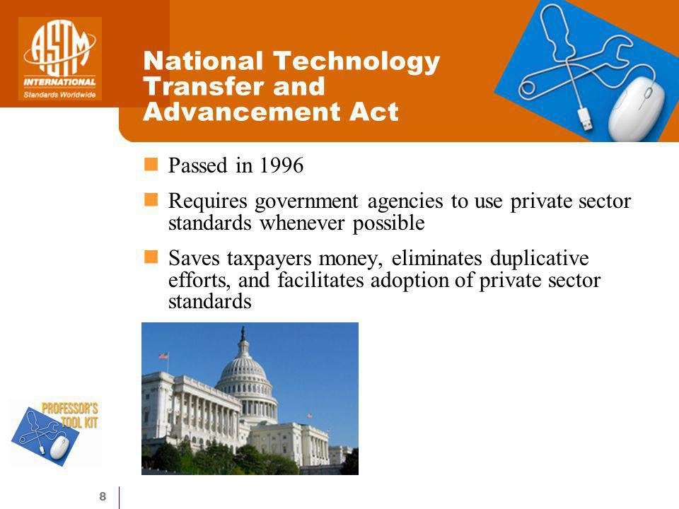 8 Passed in 1996 Requires government agencies to use private sector standards whenever possible Saves taxpayers money, eliminates duplicative efforts, and facilitates adoption of private sector standards National Technology Transfer and Advancement Act