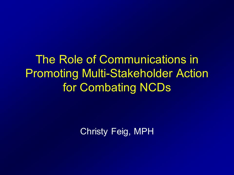 The Role of Communications in Promoting Multi-Stakeholder Action for Combating NCDs Christy Feig, MPH