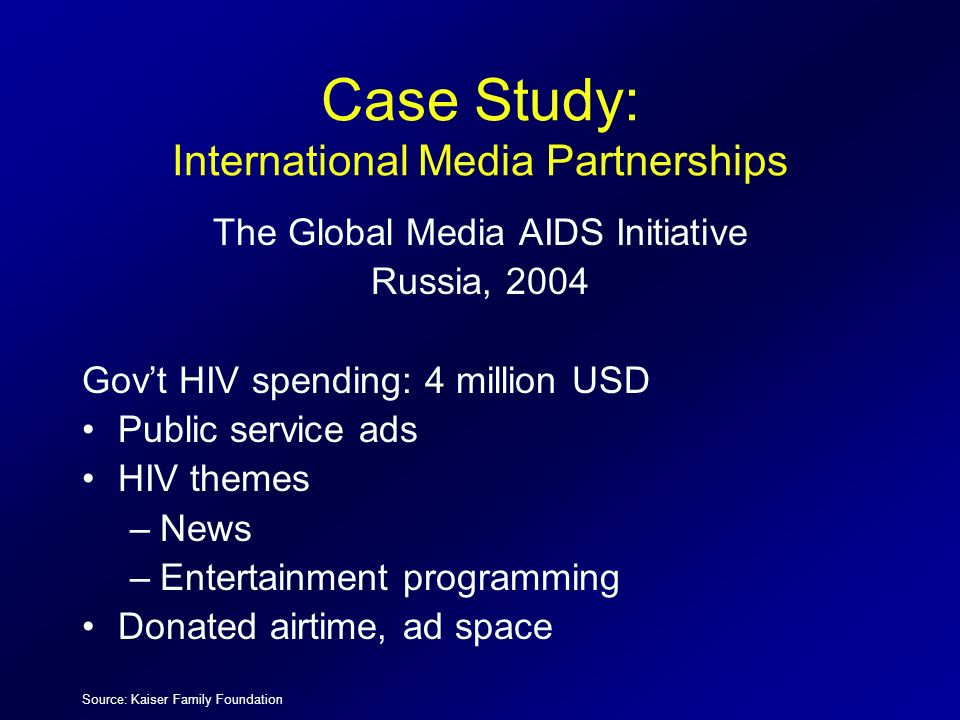Case Study: International Media Partnerships The Global Media AIDS Initiative Russia, 2004 Govt HIV spending: 4 million USD Public service ads HIV the