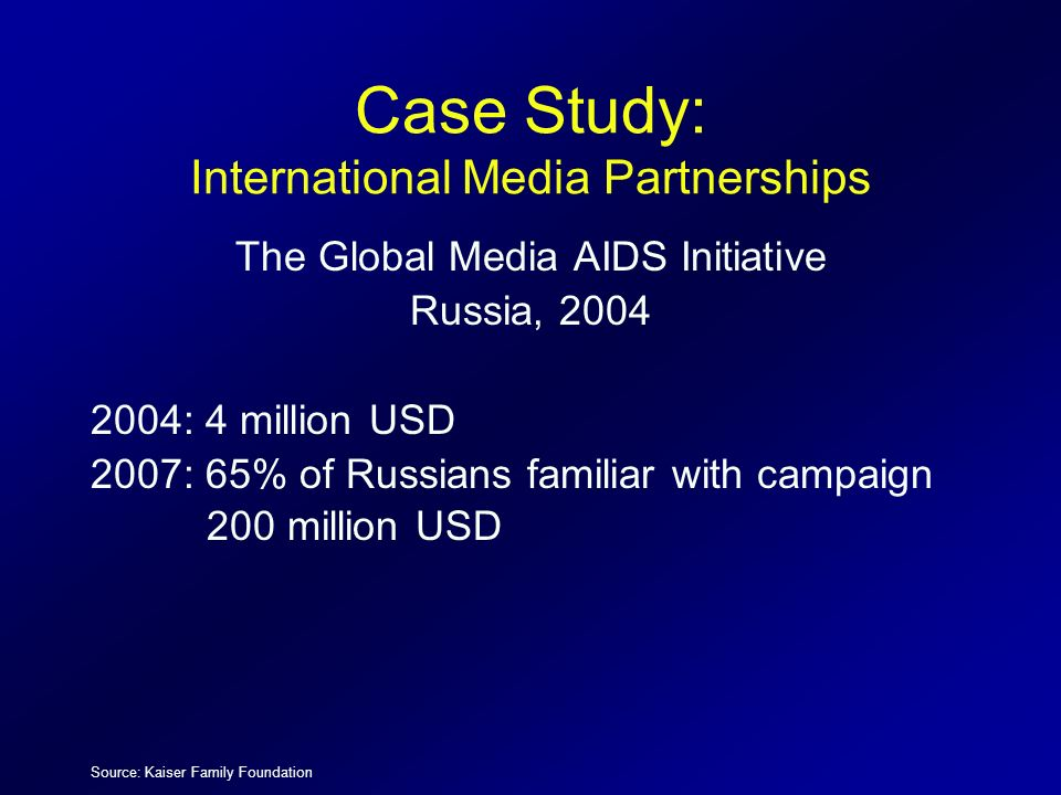 Case Study: International Media Partnerships The Global Media AIDS Initiative Russia, 2004 2004: 4 million USD 2007: 65% of Russians familiar with cam