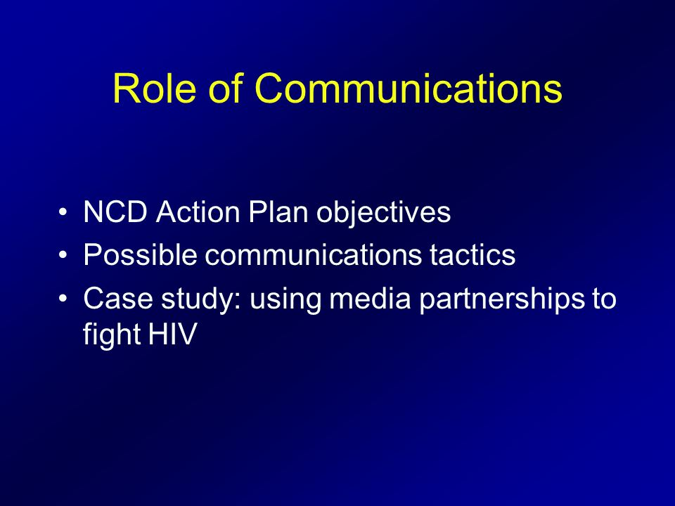 Role of Communications NCD Action Plan objectives Possible communications tactics Case study: using media partnerships to fight HIV