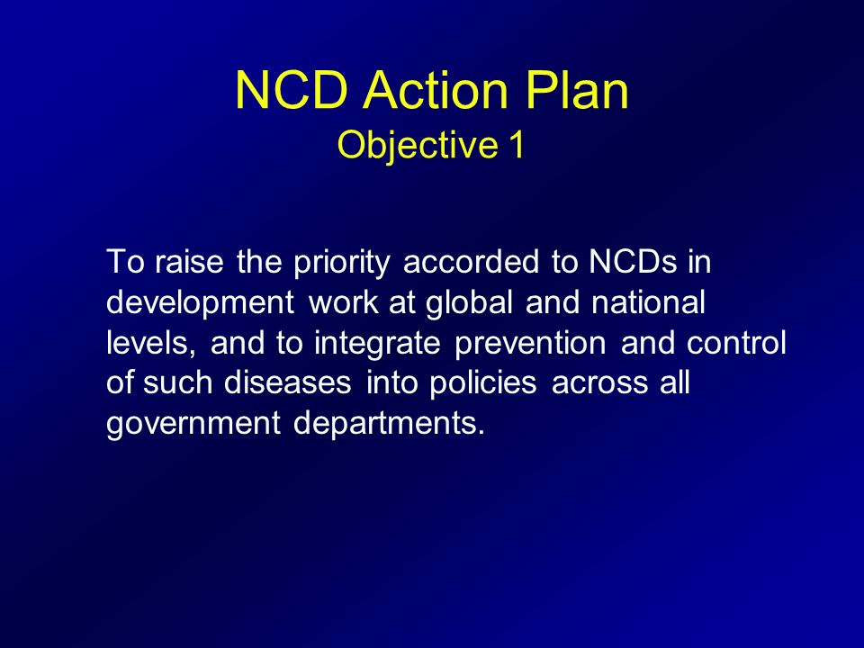 NCD Action Plan Objective 1 To raise the priority accorded to NCDs in development work at global and national levels, and to integrate prevention and