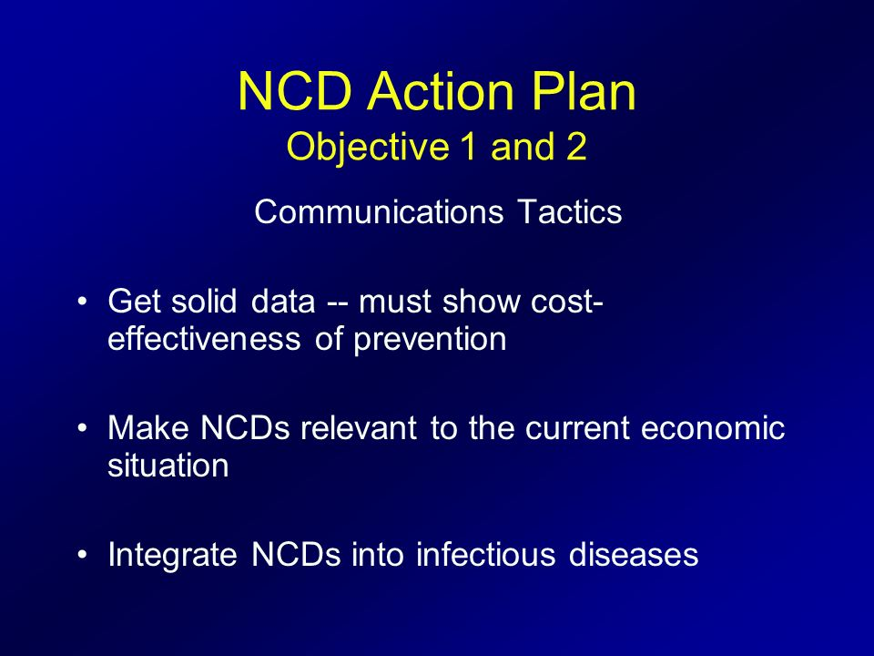 NCD Action Plan Objective 1 and 2 Communications Tactics Get solid data -- must show cost- effectiveness of prevention Make NCDs relevant to the curre