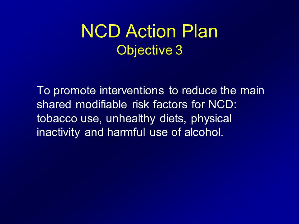 NCD Action Plan Objective 3 To promote interventions to reduce the main shared modifiable risk factors for NCD: tobacco use, unhealthy diets, physical