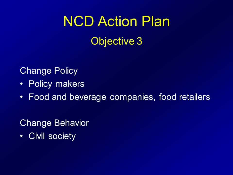 NCD Action Plan Objective 3 Change Policy Policy makers Food and beverage companies, food retailers Change Behavior Civil society