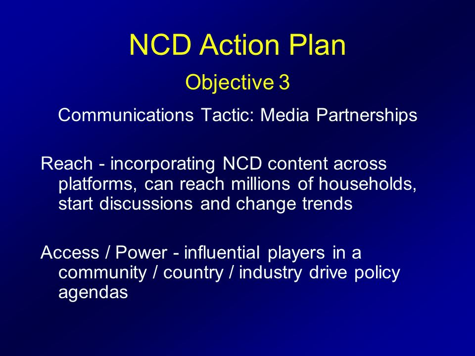 NCD Action Plan Objective 3 Communications Tactic: Media Partnerships Reach - incorporating NCD content across platforms, can reach millions of househ