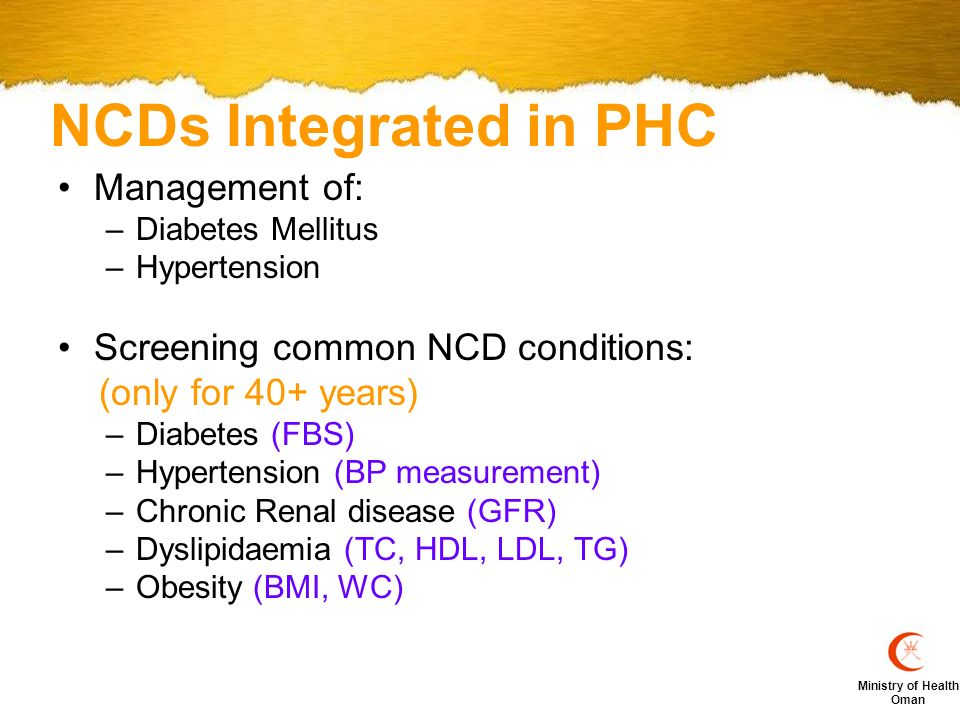 Ministry of Health Oman NCDs Integrated in PHC Management of: –Diabetes Mellitus –Hypertension Screening common NCD conditions: (only for 40+ years) –Diabetes (FBS) –Hypertension (BP measurement) –Chronic Renal disease (GFR) –Dyslipidaemia (TC, HDL, LDL, TG) –Obesity (BMI, WC)