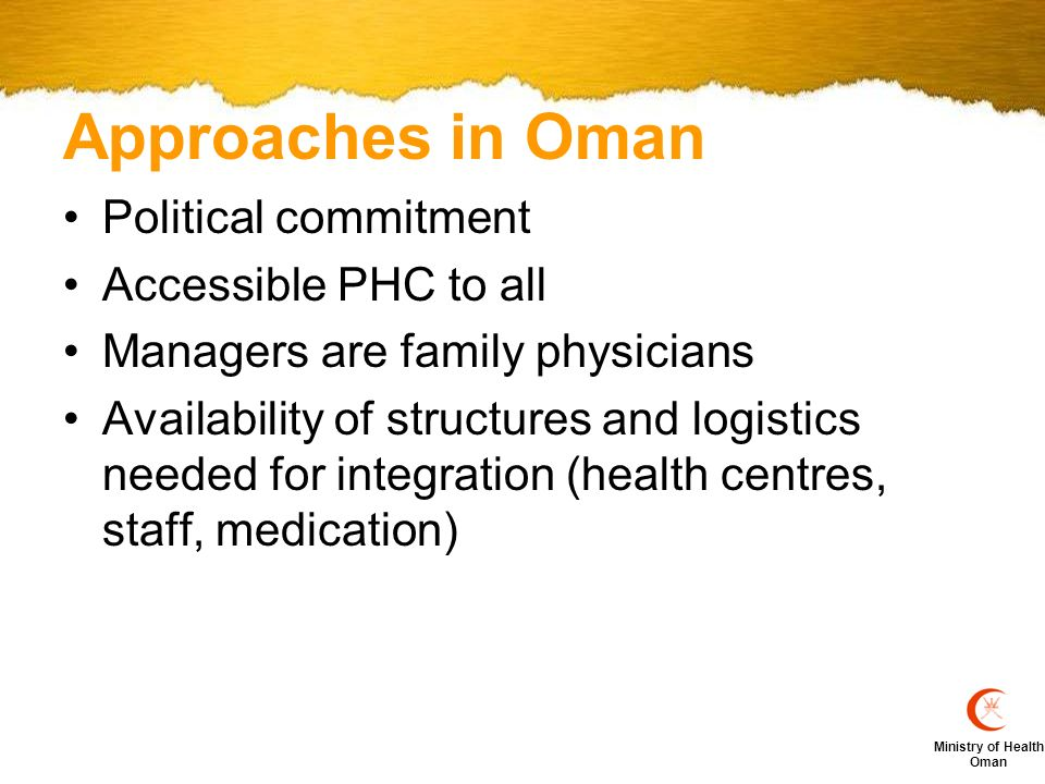 Ministry of Health Oman Steps of integrating NCD Management into PHC in Oman Formulation of the clinical guidelines for each condition.e.g.