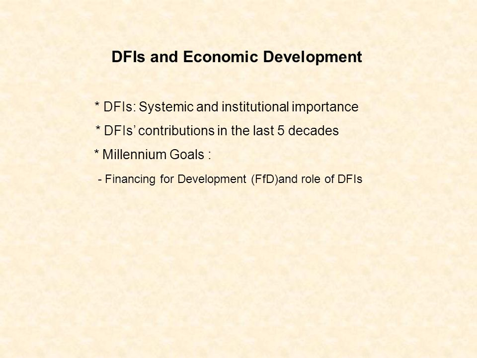 DFIs and Economic Development * DFIs: Systemic and institutional importance * DFIs contributions in the last 5 decades * Millennium Goals : - Financing for Development (FfD)and role of DFIs