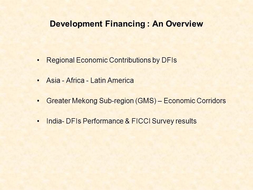 Development Financing : An Overview Regional Economic Contributions by DFIs Asia - Africa - Latin America Greater Mekong Sub-region (GMS) – Economic Corridors India- DFIs Performance & FICCI Survey results