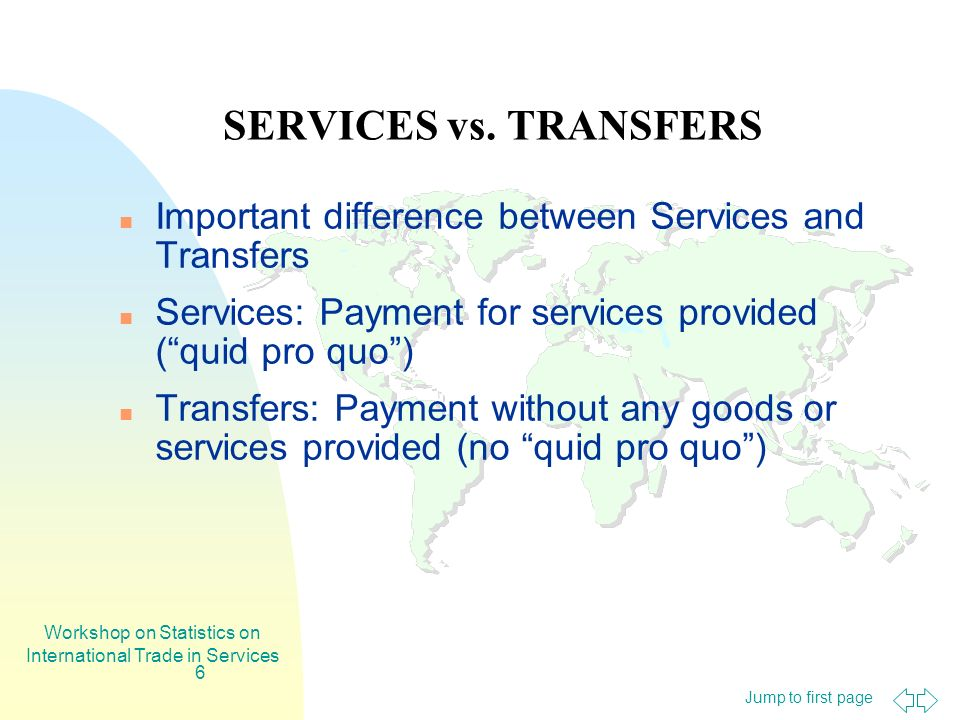 Jump to first page Workshop on Statistics on International Trade in Services 6 SERVICES vs. TRANSFERS Important difference between Services and Transf