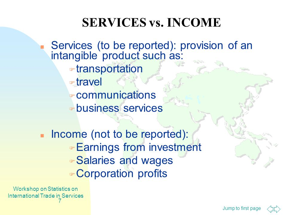 Jump to first page Workshop on Statistics on International Trade in Services 7 SERVICES vs. INCOME Services (to be reported): provision of an intangib