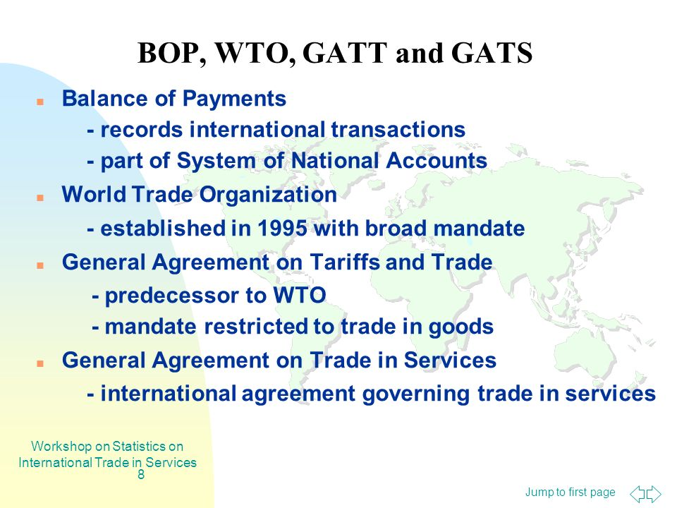 Jump to first page Workshop on Statistics on International Trade in Services 8 BOP, WTO, GATT and GATS Balance of Payments - records international tra