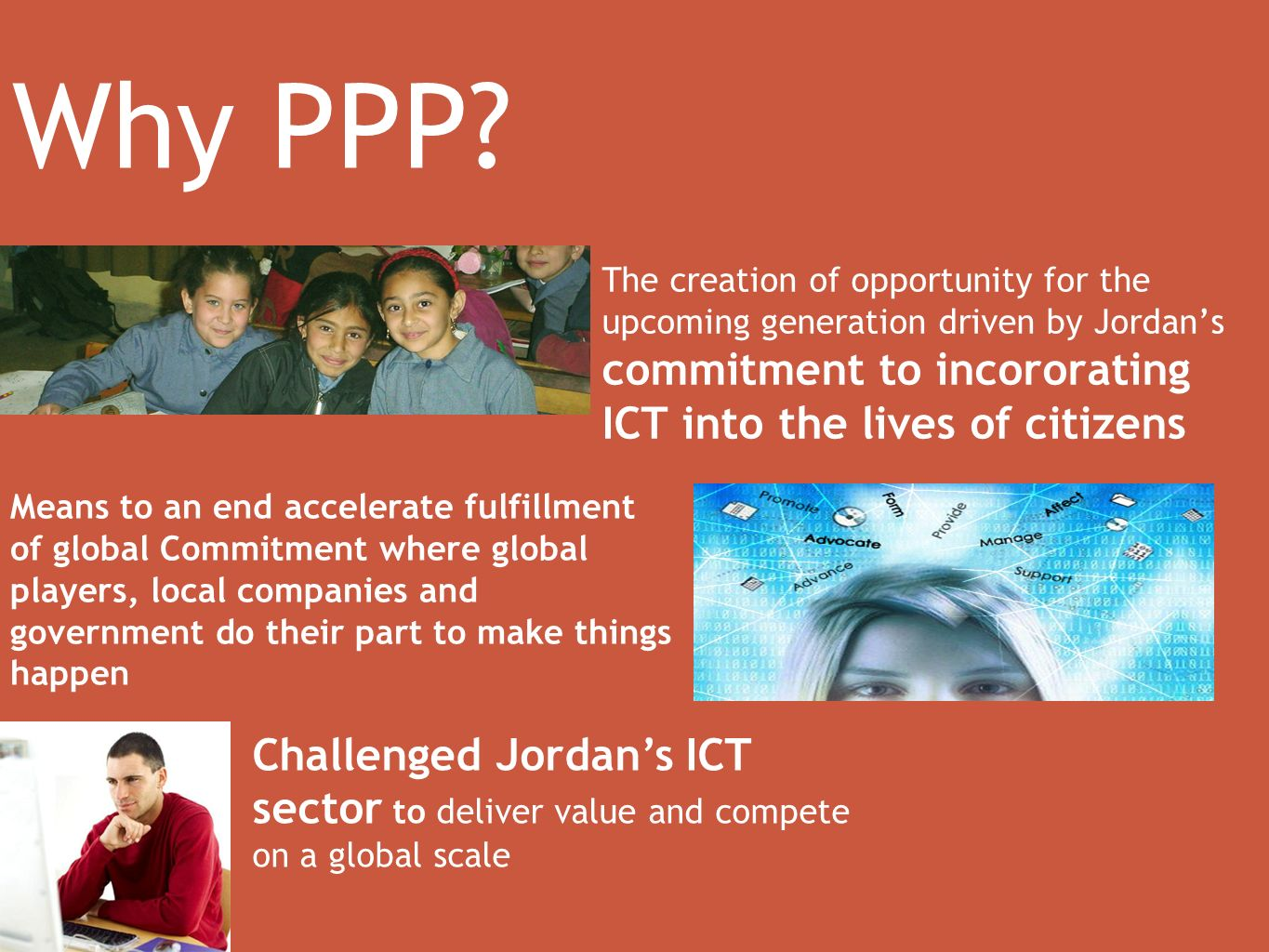 The creation of opportunity for the upcoming generation driven by Jordans commitment to incororating ICT into the lives of citizens Challenged Jordans ICT sector to deliver value and compete on a global scale Why PPP.