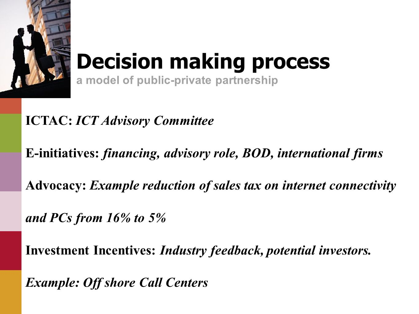 Decision making process a model of public-private partnership ICTAC: ICT Advisory Committee E-initiatives: financing, advisory role, BOD, international firms Advocacy: Example reduction of sales tax on internet connectivity and PCs from 16% to 5% Investment Incentives: Industry feedback, potential investors.