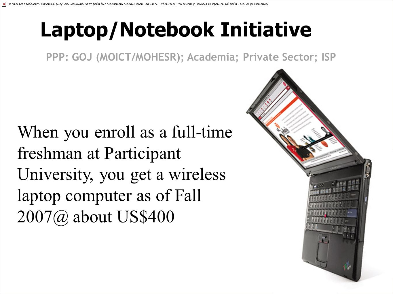 Laptop/Notebook Initiative PPP: GOJ (MOICT/MOHESR); Academia; Private Sector; ISP When you enroll as a full-time freshman at Participant University, you get a wireless laptop computer as of Fall 2007@ about US$400