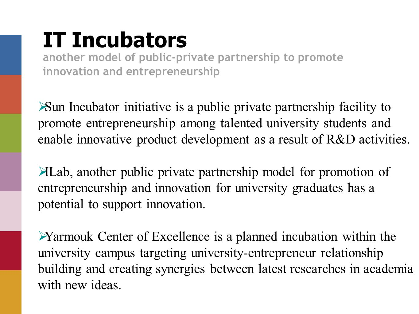 IT Incubators another model of public-private partnership to promote innovation and entrepreneurship Sun Incubator initiative is a public private partnership facility to promote entrepreneurship among talented university students and enable innovative product development as a result of R&D activities.