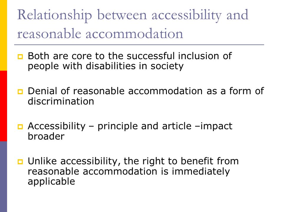 Relationship between accessibility and reasonable accommodation Both are core to the successful inclusion of people with disabilities in society Denial of reasonable accommodation as a form of discrimination Accessibility – principle and article –impact broader Unlike accessibility, the right to benefit from reasonable accommodation is immediately applicable