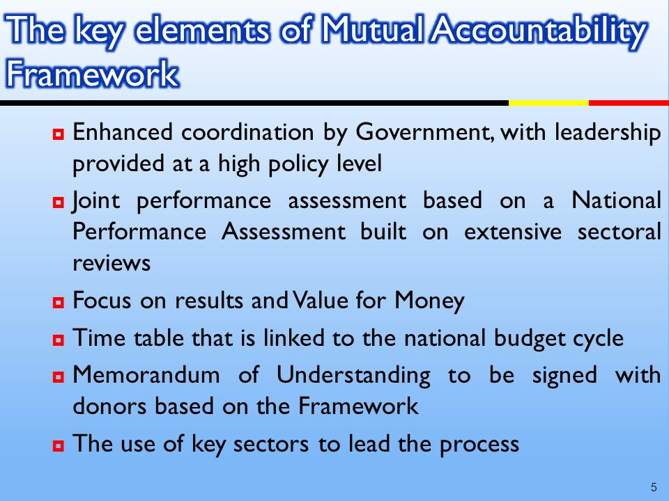 Enhanced coordination by Government, with leadership provided at a high policy level Joint performance assessment based on a National Performance Assessment built on extensive sectoral reviews Focus on results and Value for Money Time table that is linked to the national budget cycle Memorandum of Understanding to be signed with donors based on the Framework The use of key sectors to lead the process 5