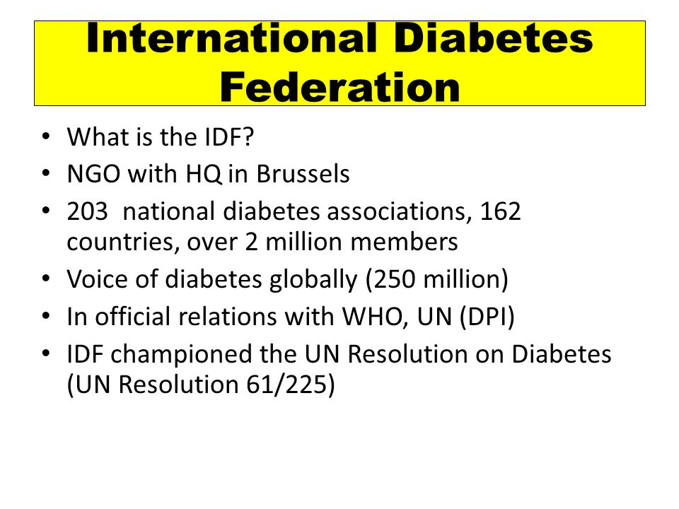 A Federation of 203 national diabetes associations, 162 countries, over 2 million members Voice of diabetes globally (250 million)