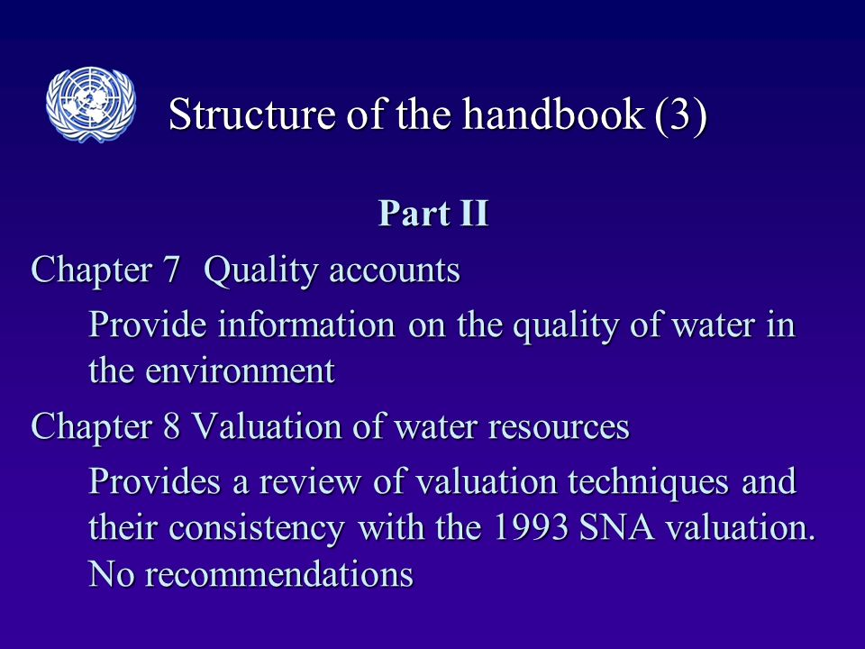 Structure of the handbook (3) Part II Chapter 7Quality accounts Provide information on the quality of water in the environment Chapter 8 Valuation of water resources Provides a review of valuation techniques and their consistency with the 1993 SNA valuation.