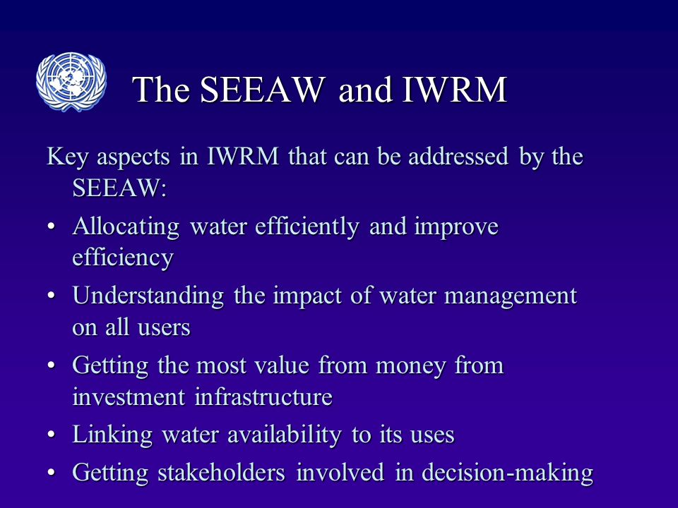The SEEAW and IWRM Key aspects in IWRM that can be addressed by the SEEAW: Allocating water efficiently and improve efficiencyAllocating water efficiently and improve efficiency Understanding the impact of water management on all usersUnderstanding the impact of water management on all users Getting the most value from money from investment infrastructureGetting the most value from money from investment infrastructure Linking water availability to its usesLinking water availability to its uses Getting stakeholders involved in decision-makingGetting stakeholders involved in decision-making