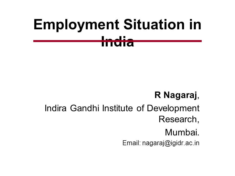 Employment Situation in India R Nagaraj, Indira Gandhi Institute of Development Research, Mumbai.