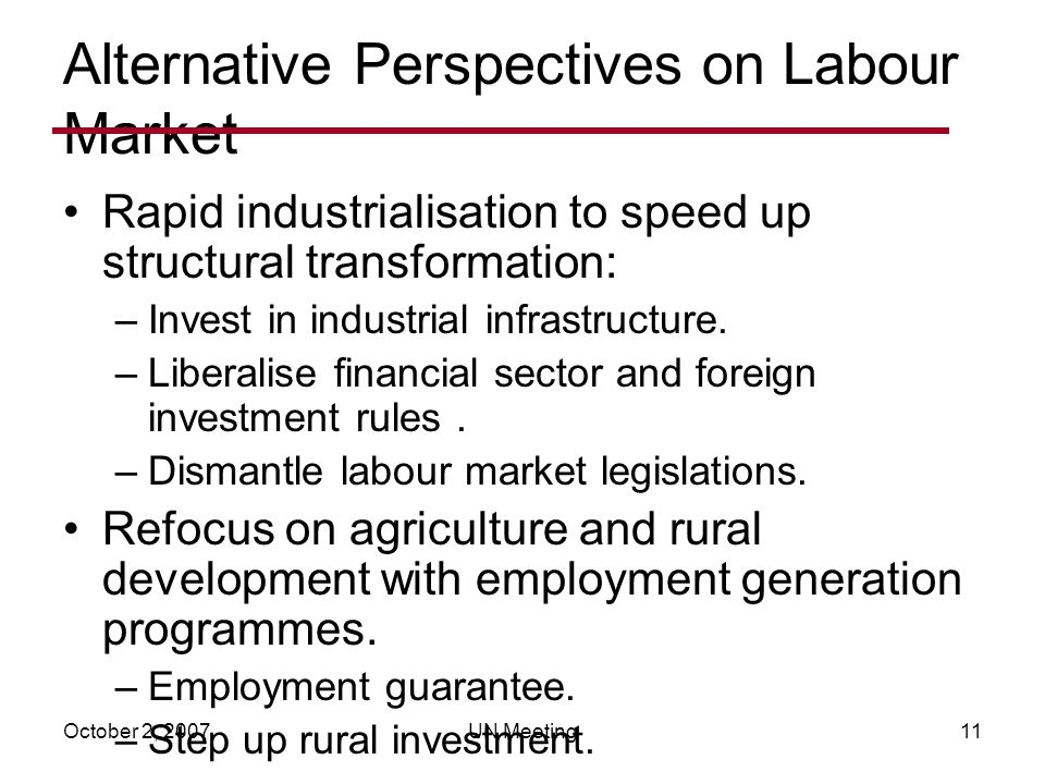 October 2, 2007UN Meeting11 Alternative Perspectives on Labour Market Rapid industrialisation to speed up structural transformation: –Invest in industrial infrastructure.