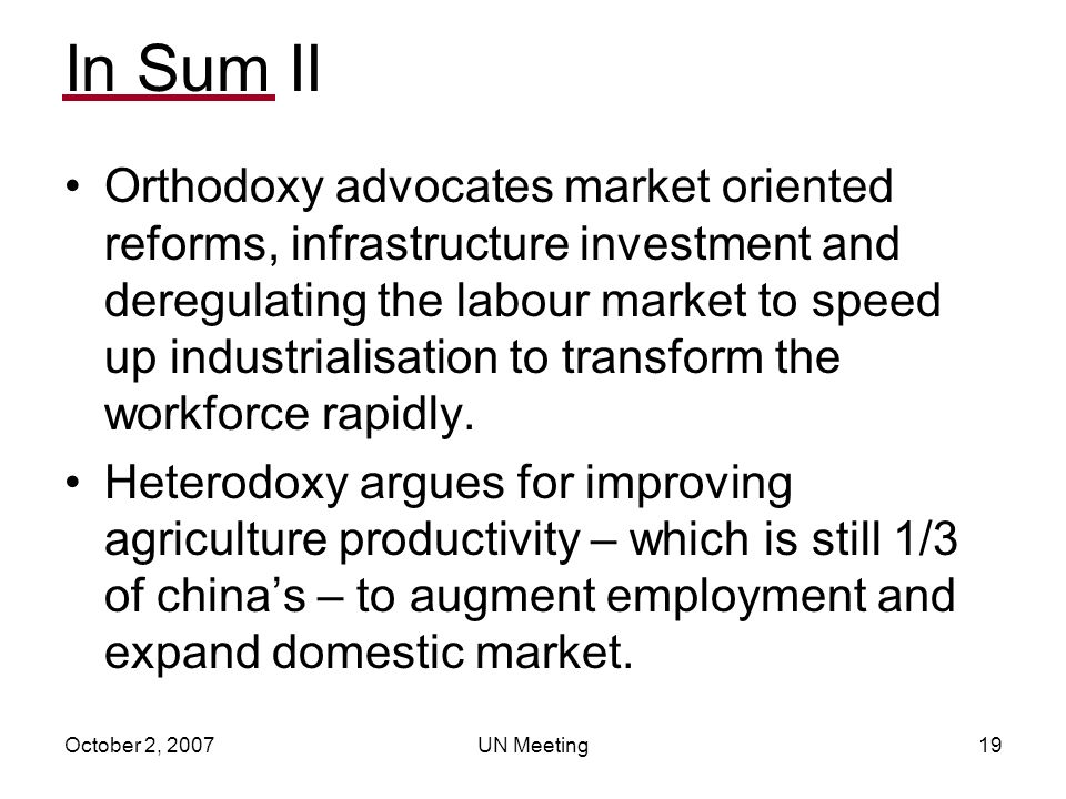 October 2, 2007UN Meeting19 In Sum II Orthodoxy advocates market oriented reforms, infrastructure investment and deregulating the labour market to speed up industrialisation to transform the workforce rapidly.