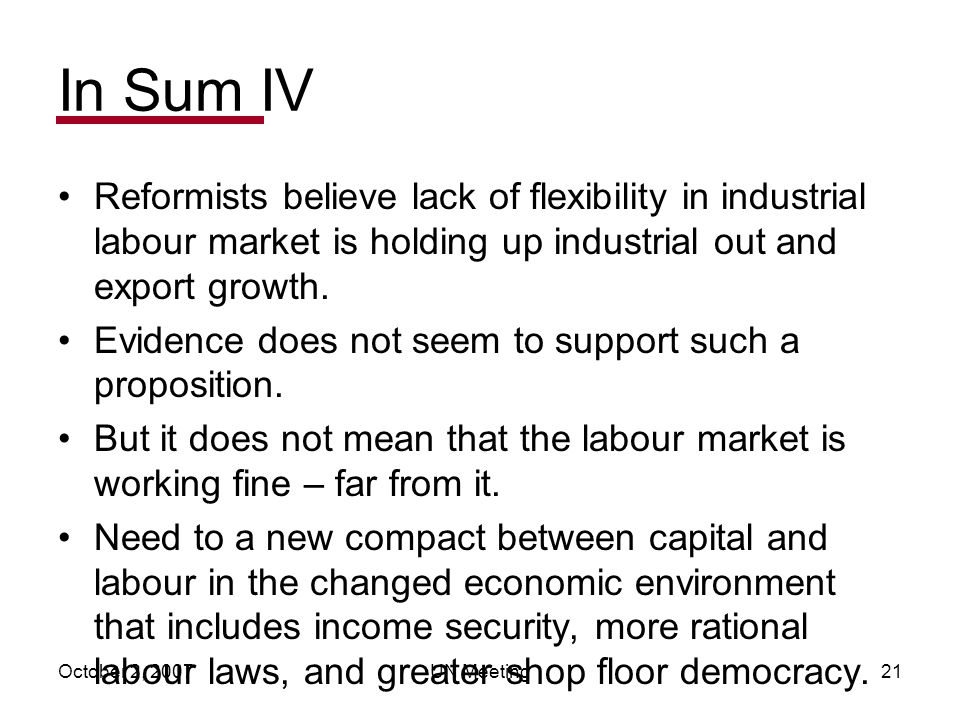 October 2, 2007UN Meeting21 In Sum IV Reformists believe lack of flexibility in industrial labour market is holding up industrial out and export growth.