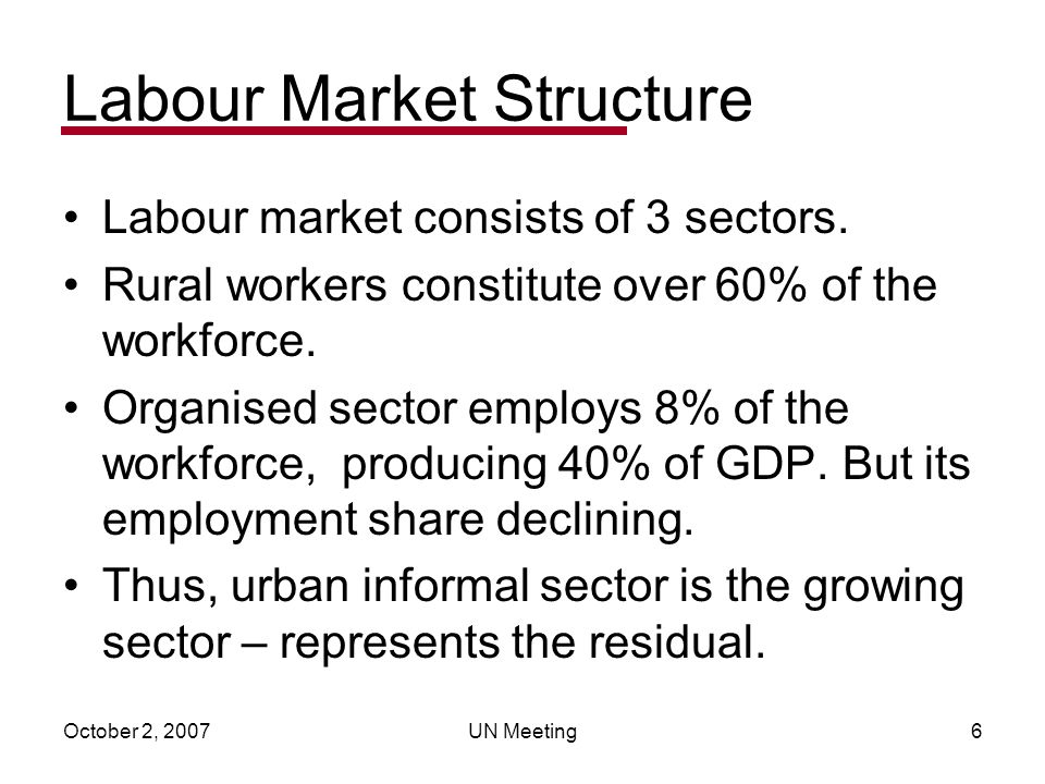 October 2, 2007UN Meeting6 Labour Market Structure Labour market consists of 3 sectors. Rural workers constitute over 60% of the workforce. Organised