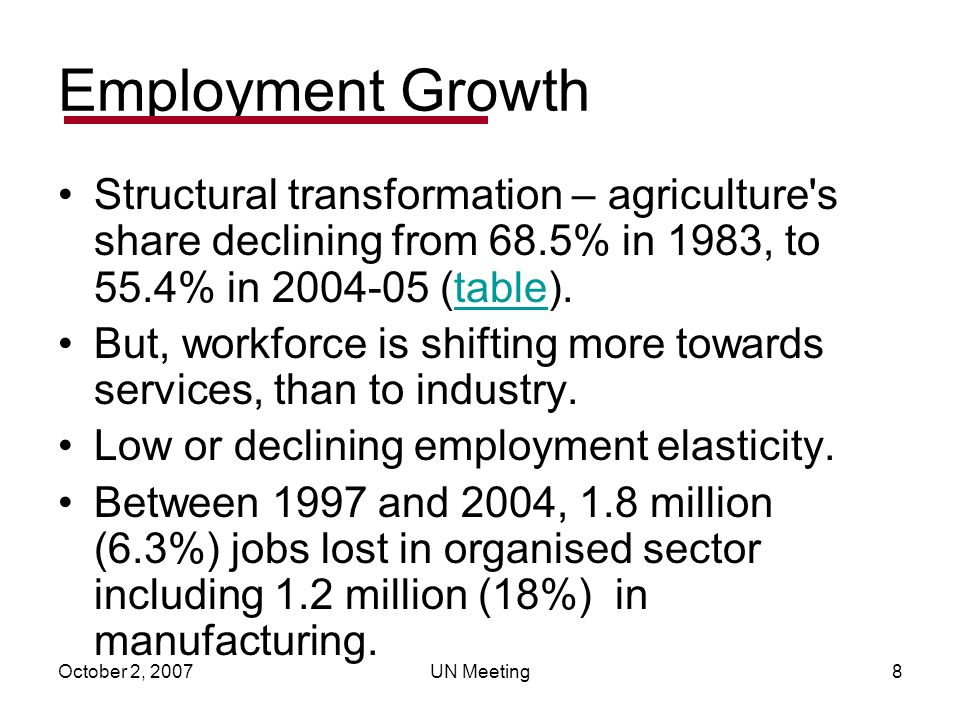 October 2, 2007UN Meeting8 Employment Growth Structural transformation – agriculture s share declining from 68.5% in 1983, to 55.4% in 2004-05 (table).table But, workforce is shifting more towards services, than to industry.