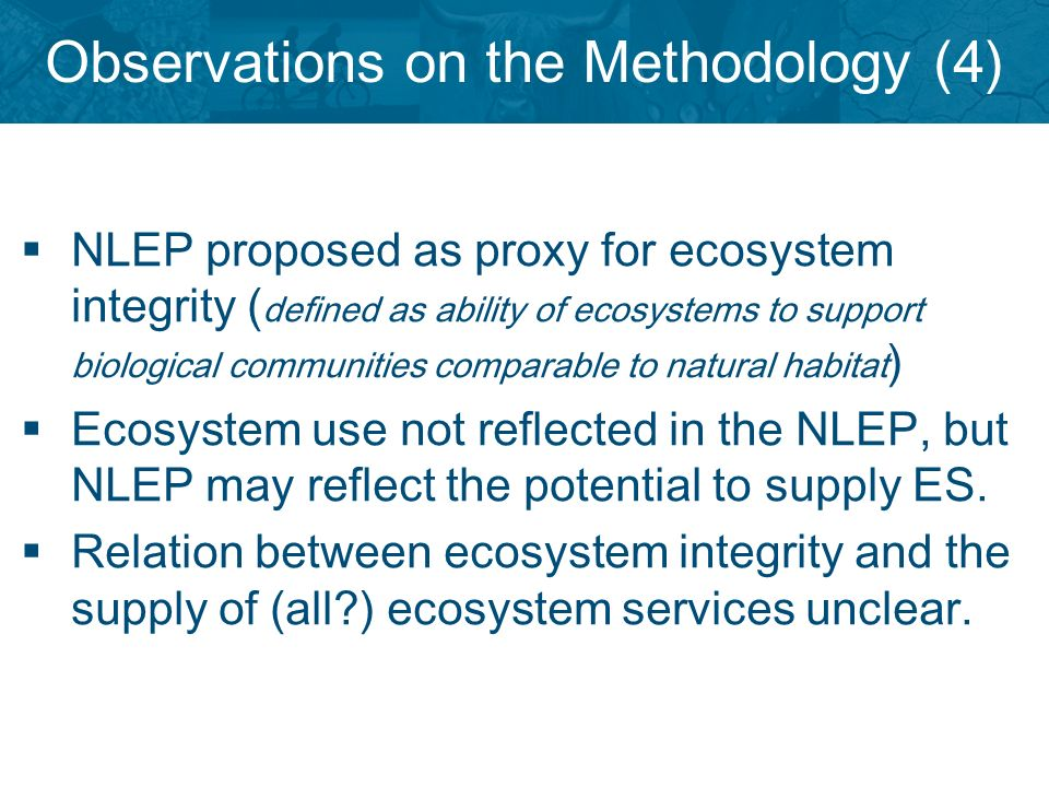 Observations on the Methodology (4) NLEP proposed as proxy for ecosystem integrity ( defined as ability of ecosystems to support biological communities comparable to natural habitat ) Ecosystem use not reflected in the NLEP, but NLEP may reflect the potential to supply ES.