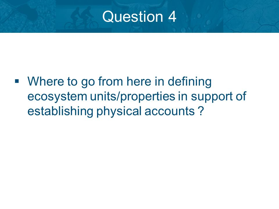 Question 4 Where to go from here in defining ecosystem units/properties in support of establishing physical accounts