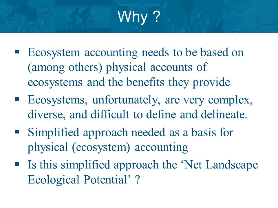 Why ? Ecosystem accounting needs to be based on (among others) physical accounts of ecosystems and the benefits they provide Ecosystems, unfortunately