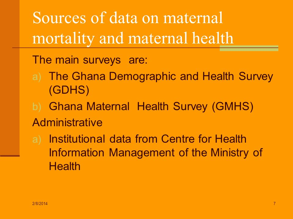 Sources of data on maternal mortality and maternal health The main surveys are: a) The Ghana Demographic and Health Survey (GDHS) b) Ghana Maternal He