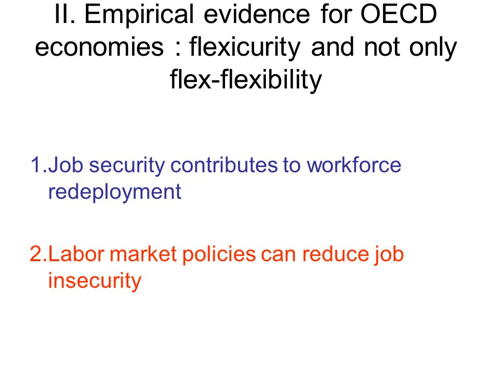 II. Empirical evidence for OECD economies : flexicurity and not only flex-flexibility 1.Job security contributes to workforce redeployment 2.Labor mar