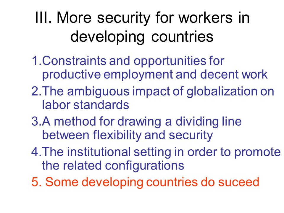 III. More security for workers in developing countries 1.Constraints and opportunities for productive employment and decent work 2.The ambiguous impac