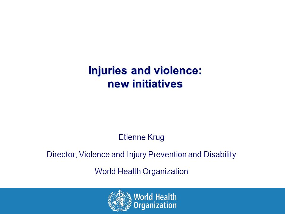 Injuries and violence: new initiatives Etienne Krug Director, Violence and Injury Prevention and Disability World Health Organization