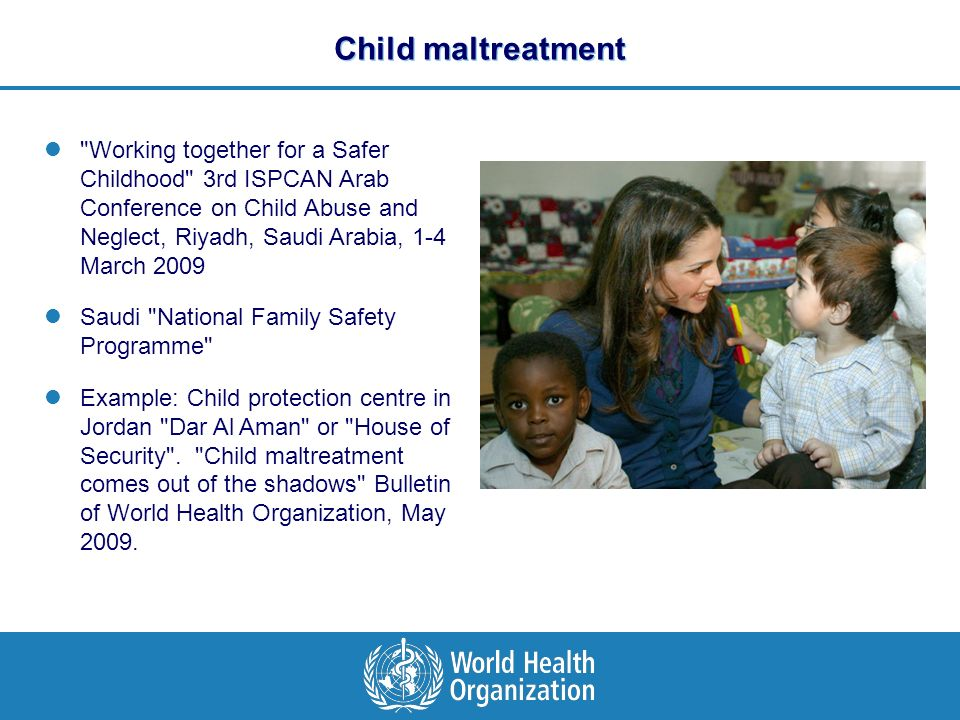 Child maltreatment Working together for a Safer Childhood 3rd ISPCAN Arab Conference on Child Abuse and Neglect, Riyadh, Saudi Arabia, 1-4 March 2009 Saudi National Family Safety Programme Example: Child protection centre in Jordan Dar Al Aman or House of Security .