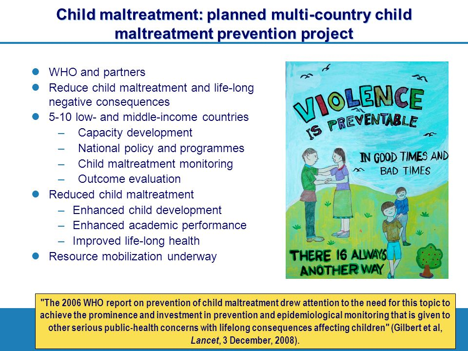 Child maltreatment: planned multi-country child maltreatment prevention project WHO and partners Reduce child maltreatment and life-long negative consequences 5-10 low- and middle-income countries –Capacity development –National policy and programmes –Child maltreatment monitoring –Outcome evaluation Reduced child maltreatment –Enhanced child development –Enhanced academic performance –Improved life-long health Resource mobilization underway The 2006 WHO report on prevention of child maltreatment drew attention to the need for this topic to achieve the prominence and investment in prevention and epidemiological monitoring that is given to other serious public-health concerns with lifelong consequences affecting children (Gilbert et al, Lancet, 3 December, 2008).