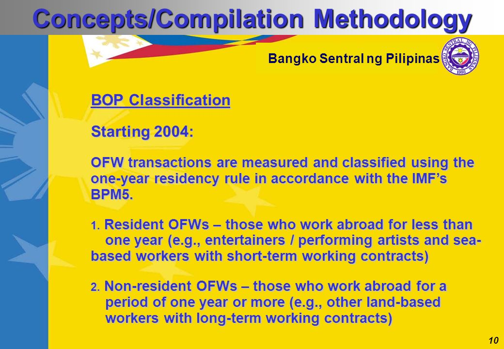 10 Bangko Sentral ng Pilipinas BOP Classification Starting 2004: OFW transactions are measured and classified using the one-year residency rule in acc