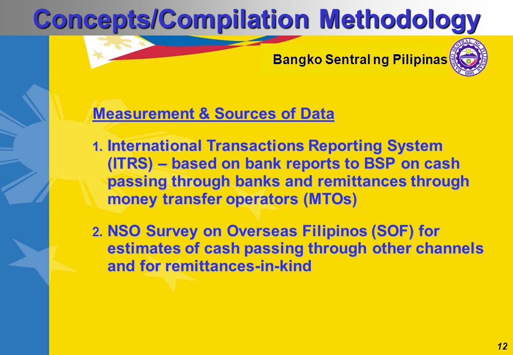 12 Bangko Sentral ng Pilipinas Measurement & Sources of Data 1. International Transactions Reporting System (ITRS) – based on bank reports to BSP on c