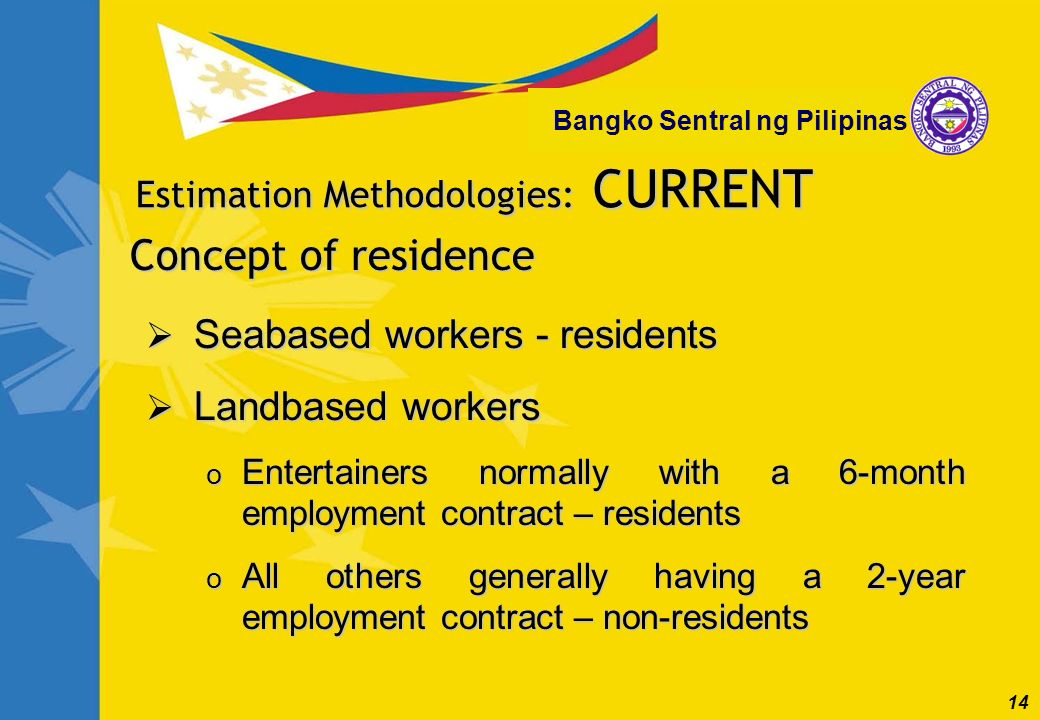 14 Bangko Sentral ng Pilipinas Concept of residence Seabased workers - residents Seabased workers - residents Landbased workers Landbased workers o En