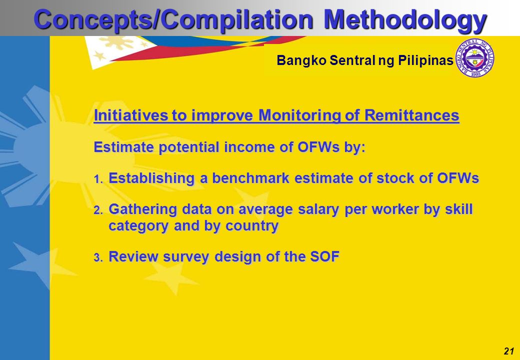 21 Bangko Sentral ng Pilipinas Initiatives to improve Monitoring of Remittances Estimate potential income of OFWs by: 1. Establishing a benchmark esti