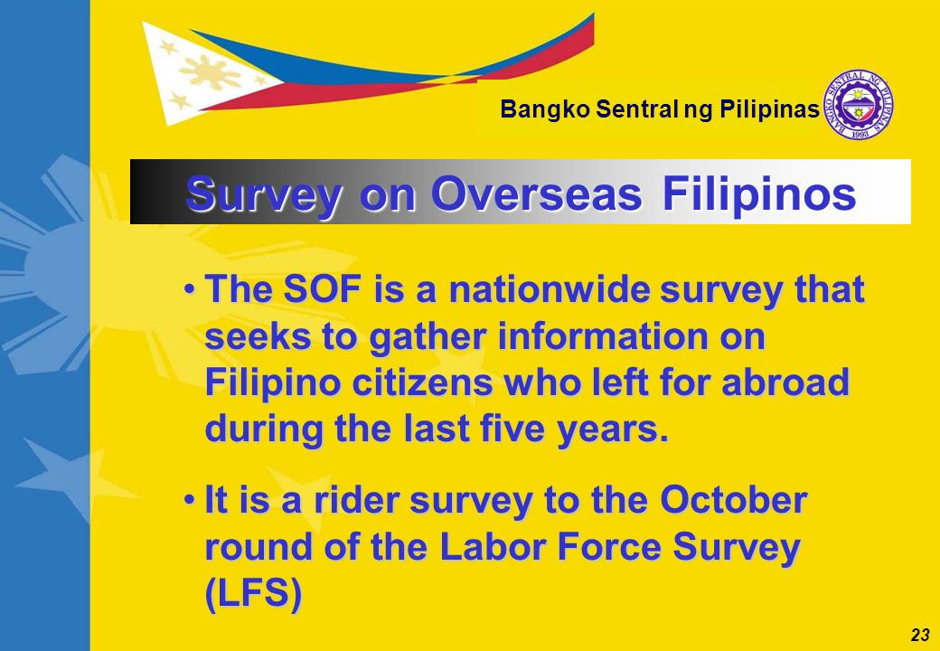23 Bangko Sentral ng Pilipinas The SOF is a nationwide survey that seeks to gather information on Filipino citizens who left for abroad during the las