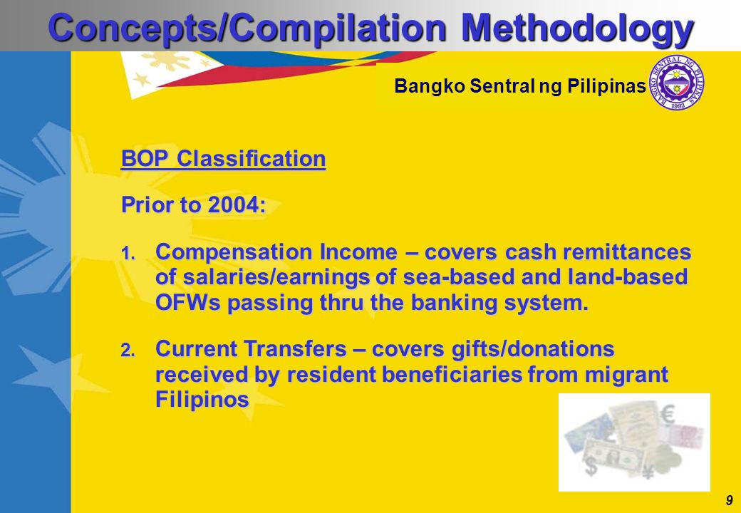 9 Bangko Sentral ng Pilipinas BOP Classification Prior to 2004: 1. Compensation Income – covers cash remittances of salaries/earnings of sea-based and
